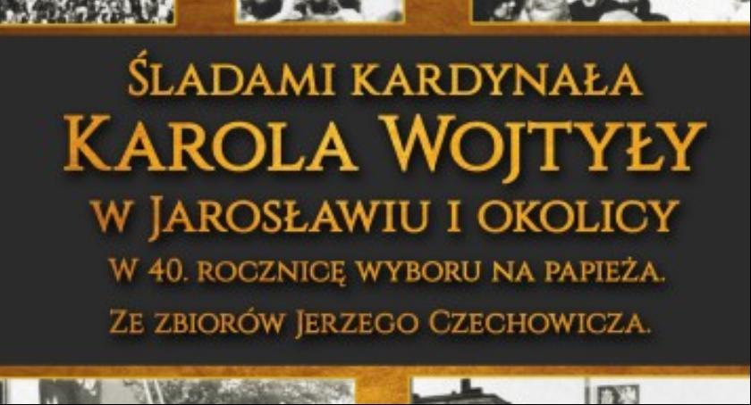 Kultura, Wystawa Śladami Karola Wojtyły Jarosławiu okolicy - zdjęcie, fotografia