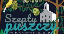 Szepty puszczy – letnie warsztaty artystyczne w Zambskach Kościelnych