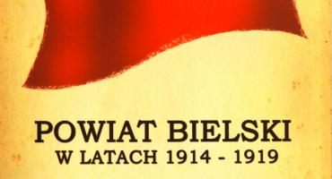 """""""Ku Niepodległej - Powiat bielski w latach 1914-1919"""""""