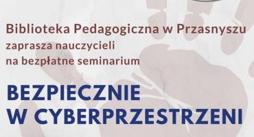 Seminarium dla nauczycieli - Bezpiecznie w cyberprzestrzeni