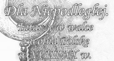 Dla Niepodległej. Tatarzy w walce o wolną Polskę w XVIII-XX w.