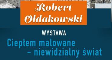 """""""Ciepłem malowane - niewidzialny świat"""" - wernisaż wystawy Roberta Ołdakowskiego"""